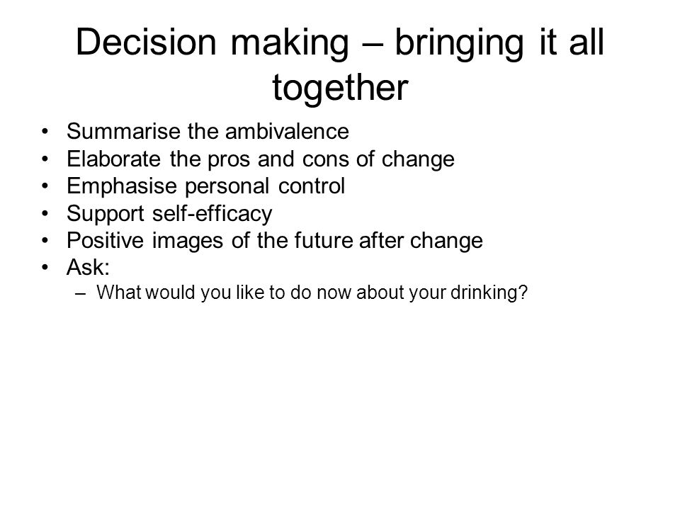 Decision making – bringing it all together Summarise the ambivalence Elaborate the pros and cons of change Emphasise personal control Support self-efficacy Positive images of the future after change Ask: –What would you like to do now about your drinking?