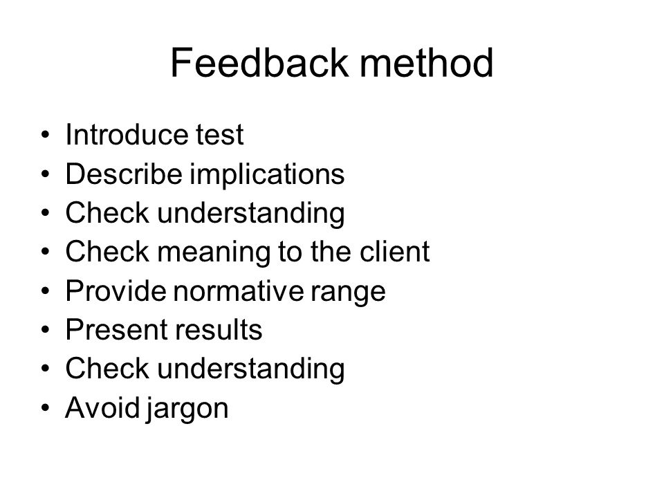 Feedback method Introduce test Describe implications Check understanding Check meaning to the client Provide normative range Present results Check understanding Avoid jargon