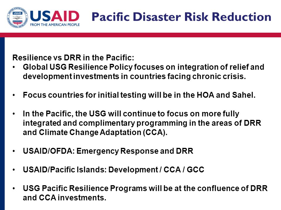 Pacific Disaster Risk Reduction Resilience vs DRR in the Pacific: Global USG Resilience Policy focuses on integration of relief and development investments in countries facing chronic crisis.