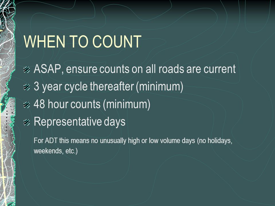 WHEN TO COUNT ASAP, ensure counts on all roads are current 3 year cycle thereafter (minimum) 48 hour counts (minimum) Representative days For ADT this means no unusually high or low volume days (no holidays, weekends, etc.)