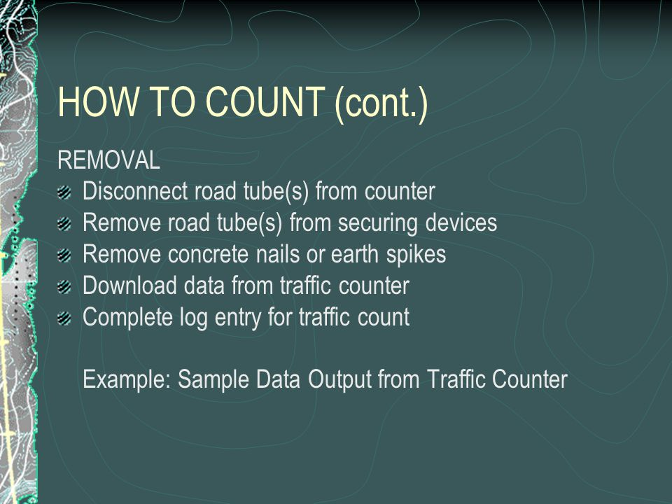 HOW TO COUNT (cont.) REMOVAL Disconnect road tube(s) from counter Remove road tube(s) from securing devices Remove concrete nails or earth spikes Download data from traffic counter Complete log entry for traffic count Example: Sample Data Output from Traffic Counter