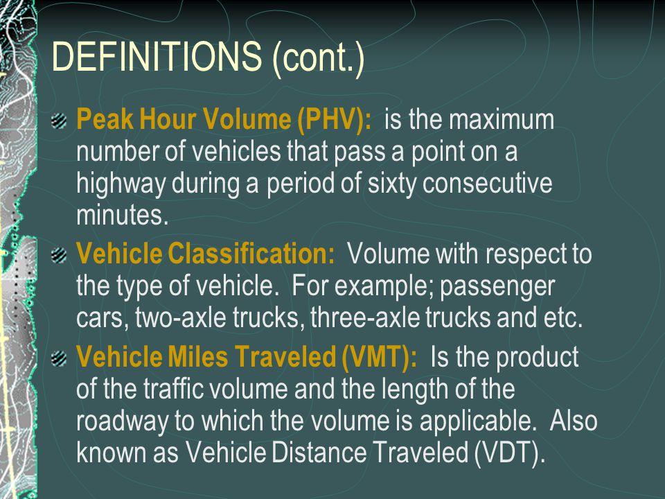 DEFINITIONS (cont.) Peak Hour Volume (PHV): is the maximum number of vehicles that pass a point on a highway during a period of sixty consecutive minutes.