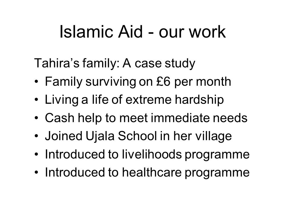 Islamic Aid - our work Tahira's family: A case study Family surviving on £6 per month Living a life of extreme hardship Cash help to meet immediate needs Joined Ujala School in her village Introduced to livelihoods programme Introduced to healthcare programme