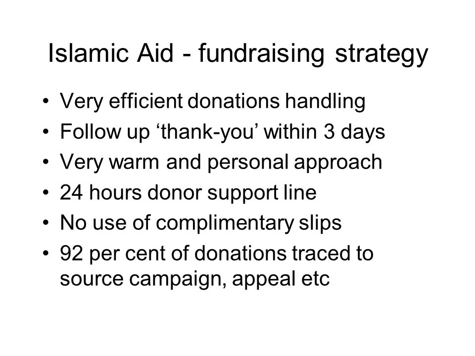 Islamic Aid - fundraising strategy Very efficient donations handling Follow up 'thank-you' within 3 days Very warm and personal approach 24 hours donor support line No use of complimentary slips 92 per cent of donations traced to source campaign, appeal etc