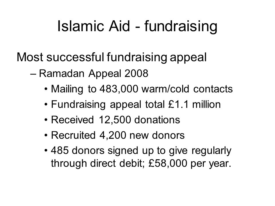 Islamic Aid - fundraising Most successful fundraising appeal –Ramadan Appeal 2008 Mailing to 483,000 warm/cold contacts Fundraising appeal total £1.1 million Received 12,500 donations Recruited 4,200 new donors 485 donors signed up to give regularly through direct debit; £58,000 per year.