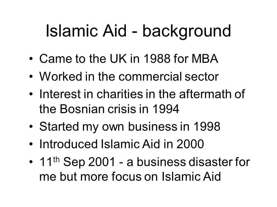 Islamic Aid - background Came to the UK in 1988 for MBA Worked in the commercial sector Interest in charities in the aftermath of the Bosnian crisis in 1994 Started my own business in 1998 Introduced Islamic Aid in 2000 11 th Sep 2001 - a business disaster for me but more focus on Islamic Aid