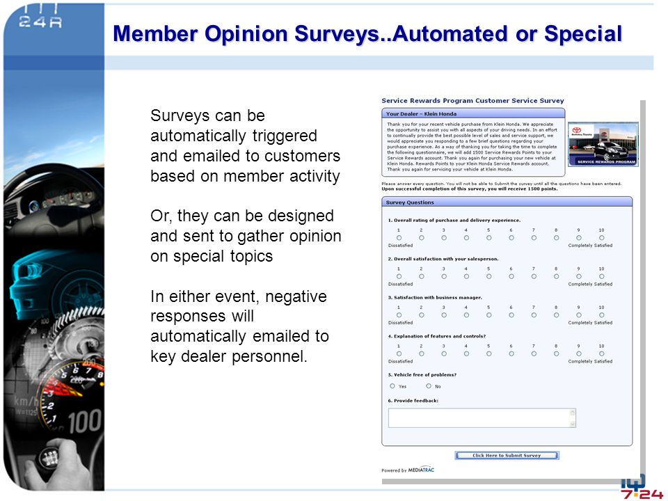 Surveys can be automatically triggered and emailed to customers based on member activity Or, they can be designed and sent to gather opinion on specia