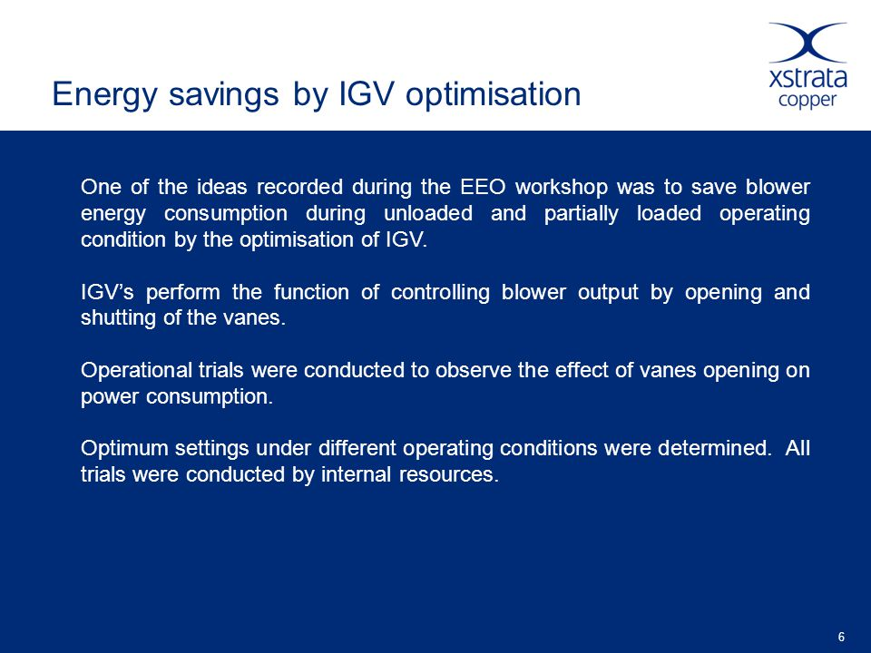 6 Energy savings by IGV optimisation One of the ideas recorded during the EEO workshop was to save blower energy consumption during unloaded and partially loaded operating condition by the optimisation of IGV.