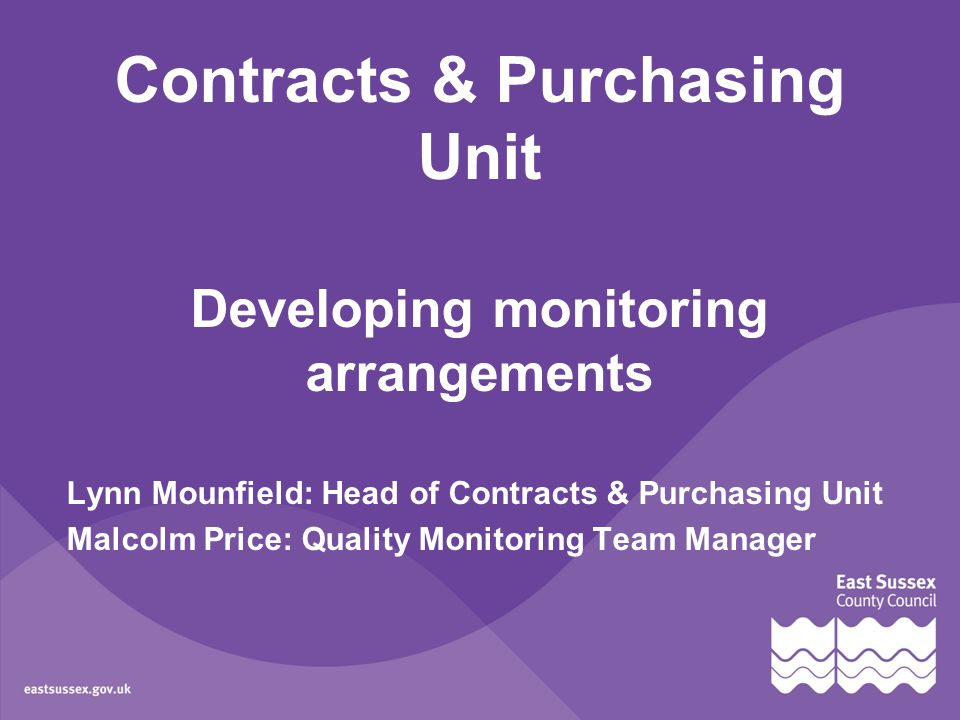 Contracts & Purchasing Unit Developing monitoring arrangements Lynn Mounfield: Head of Contracts & Purchasing Unit Malcolm Price: Quality Monitoring Team Manager