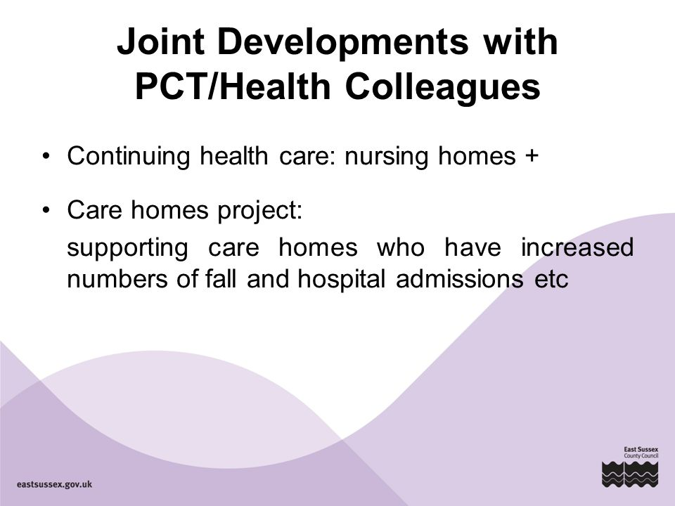 Joint Developments with PCT/Health Colleagues Continuing health care: nursing homes + Care homes project: supporting care homes who have increased numbers of fall and hospital admissions etc