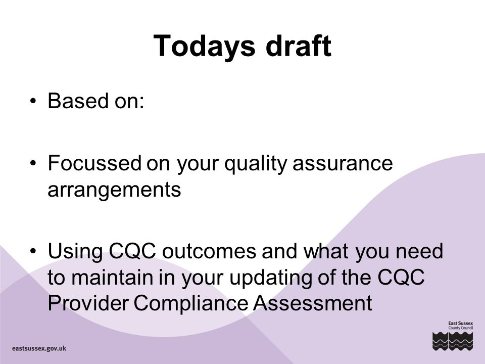 Todays draft Based on: Focussed on your quality assurance arrangements Using CQC outcomes and what you need to maintain in your updating of the CQC Provider Compliance Assessment