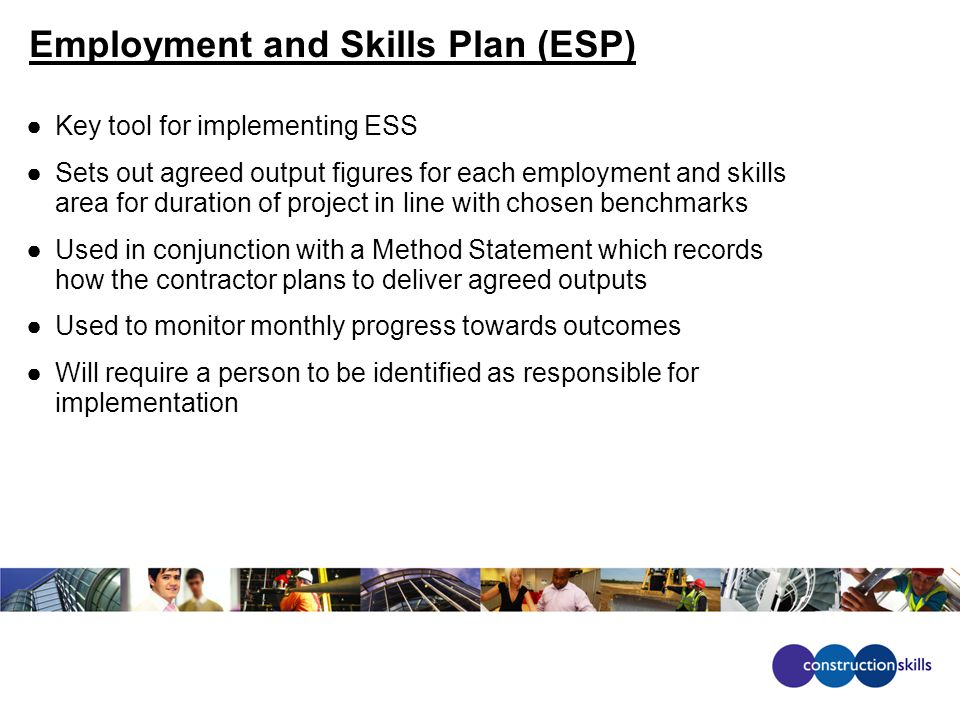 Employment and Skills Plan (ESP) ●Key tool for implementing ESS ●Sets out agreed output figures for each employment and skills area for duration of project in line with chosen benchmarks ●Used in conjunction with a Method Statement which records how the contractor plans to deliver agreed outputs ●Used to monitor monthly progress towards outcomes ●Will require a person to be identified as responsible for implementation