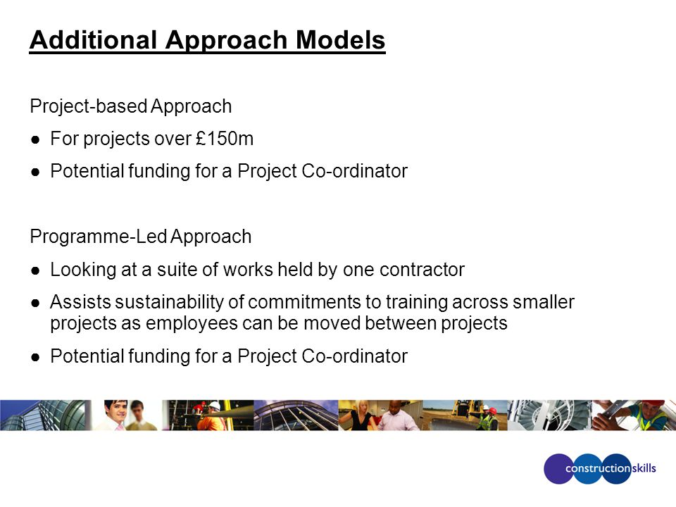 Additional Approach Models Project-based Approach ●For projects over £150m ●Potential funding for a Project Co-ordinator Programme-Led Approach ●Looking at a suite of works held by one contractor ●Assists sustainability of commitments to training across smaller projects as employees can be moved between projects ●Potential funding for a Project Co-ordinator