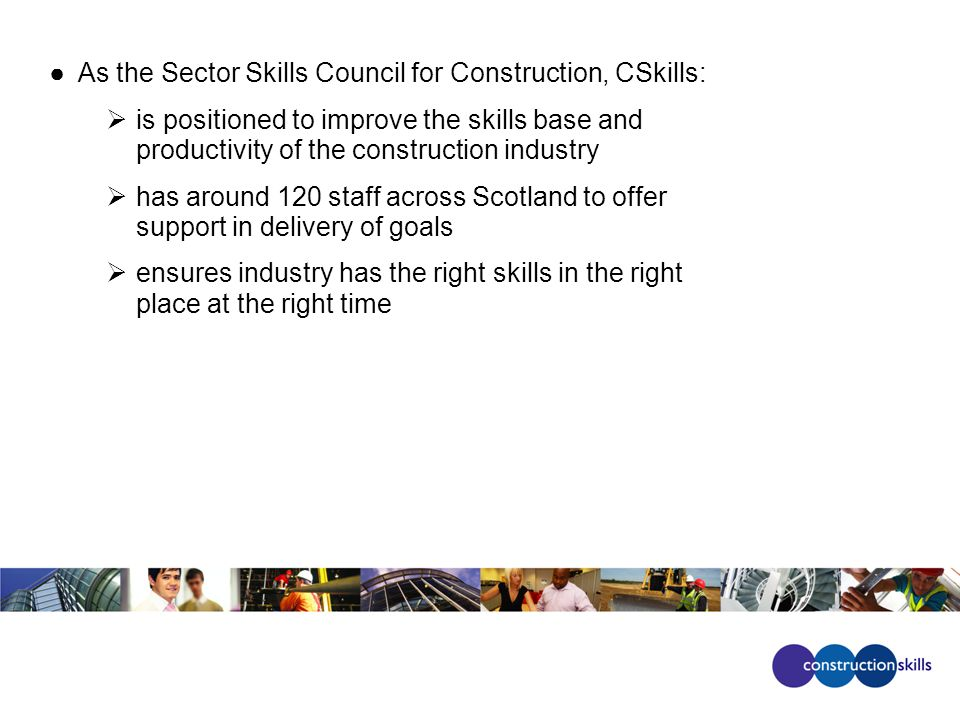●As the Sector Skills Council for Construction, CSkills:  is positioned to improve the skills base and productivity of the construction industry  has around 120 staff across Scotland to offer support in delivery of goals  ensures industry has the right skills in the right place at the right time
