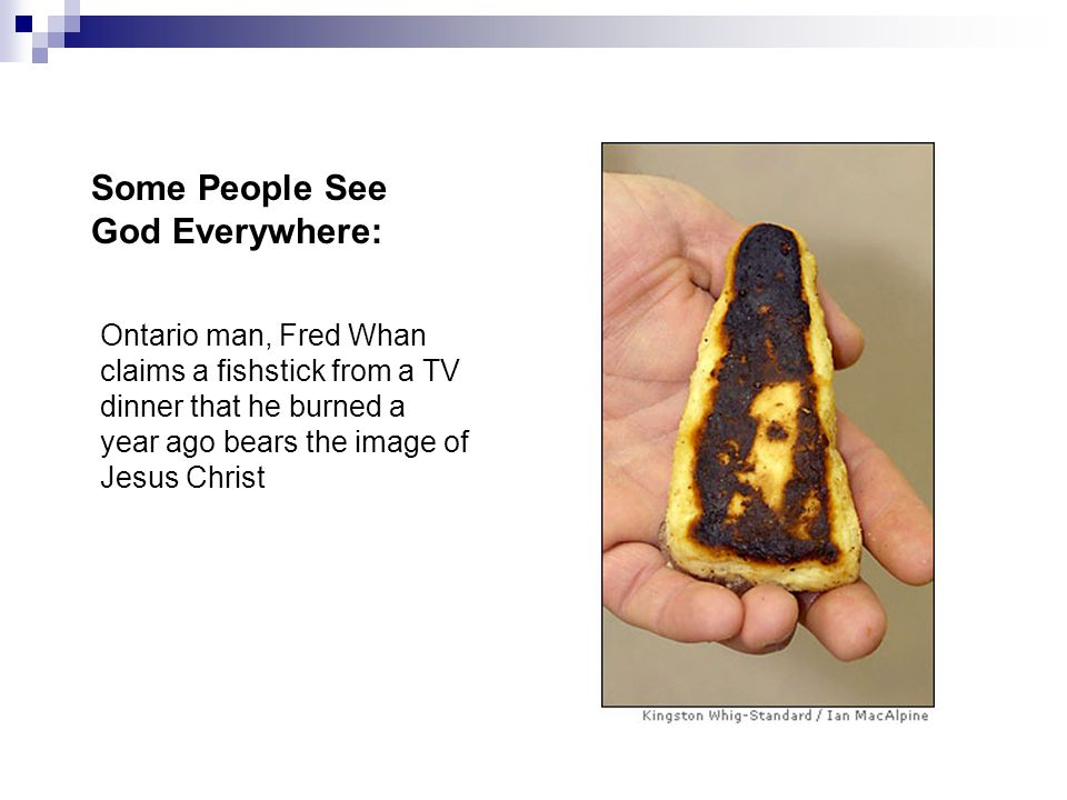 Ontario man, Fred Whan claims a fishstick from a TV dinner that he burned a year ago bears the image of Jesus Christ Some People See God Everywhere: