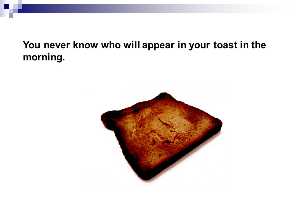 You never know who will appear in your toast in the morning.