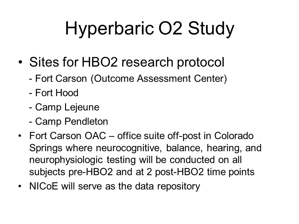 Hyperbaric O2 Study Sites for HBO2 research protocol - Fort Carson (Outcome Assessment Center) - Fort Hood - Camp Lejeune - Camp Pendleton Fort Carson OAC – office suite off-post in Colorado Springs where neurocognitive, balance, hearing, and neurophysiologic testing will be conducted on all subjects pre-HBO2 and at 2 post-HBO2 time points NICoE will serve as the data repository