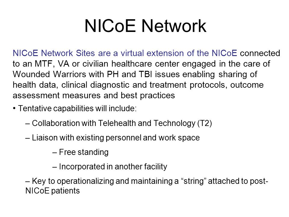 NICoE Network NICoE Network Sites are a virtual extension of the NICoE connected to an MTF, VA or civilian healthcare center engaged in the care of Wounded Warriors with PH and TBI issues enabling sharing of health data, clinical diagnostic and treatment protocols, outcome assessment measures and best practices Tentative capabilities will include: – Collaboration with Telehealth and Technology (T2) – Liaison with existing personnel and work space – Free standing – Incorporated in another facility – Key to operationalizing and maintaining a string attached to post- NICoE patients