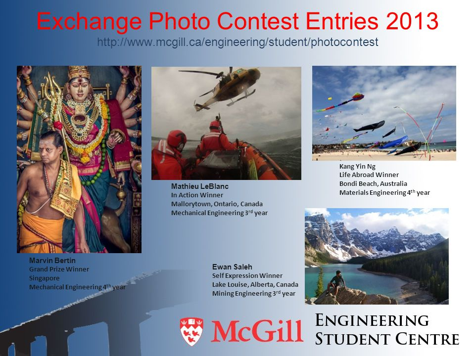 Exchange Photo Contest Entries 2013 http://www.mcgill.ca/engineering/student/photocontest Marvin Bertin Grand Prize Winner Singapore Mechanical Engineering 4 th year Mathieu LeBlanc In Action Winner Mallorytown, Ontario, Canada Mechanical Engineering 3 rd year Ewan Saleh Self Expression Winner Lake Louise, Alberta, Canada Mining Engineering 3 rd year Kang Yin Ng Life Abroad Winner Bondi Beach, Australia Materials Engineering 4 th year