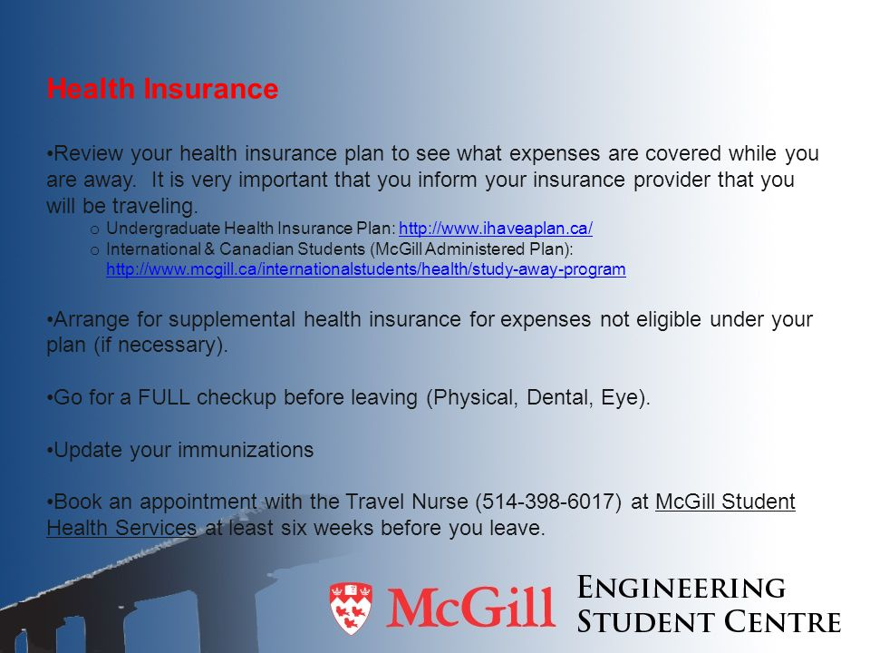 Health Insurance Review your health insurance plan to see what expenses are covered while you are away. It is very important that you inform your insu