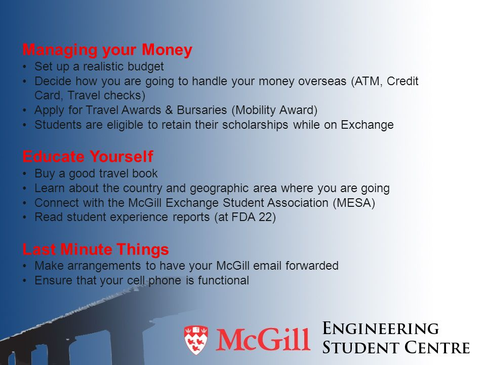 Managing your Money Set up a realistic budget Decide how you are going to handle your money overseas (ATM, Credit Card, Travel checks) Apply for Trave