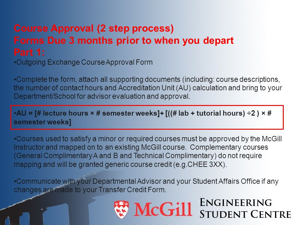 Course Approval (2 step process) Forms Due 3 months prior to when you depart Part 1: Outgoing Exchange Course Approval Form Complete the form, attach all supporting documents (including: course descriptions, the number of contact hours and Accreditation Unit (AU) calculation and bring to your Department/School for advisor evaluation and approval.