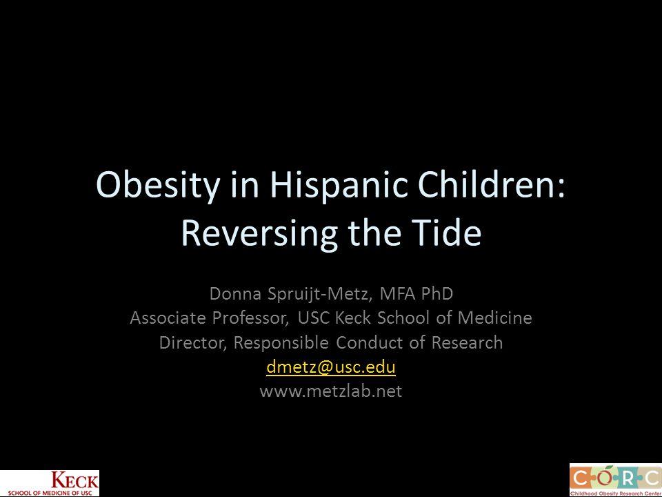 Obesity in Hispanic Children: Reversing the Tide Donna Spruijt-Metz, MFA PhD Associate Professor, USC Keck School of Medicine Director, Responsible Conduct of Research dmetz@usc.edu www.metzlab.net