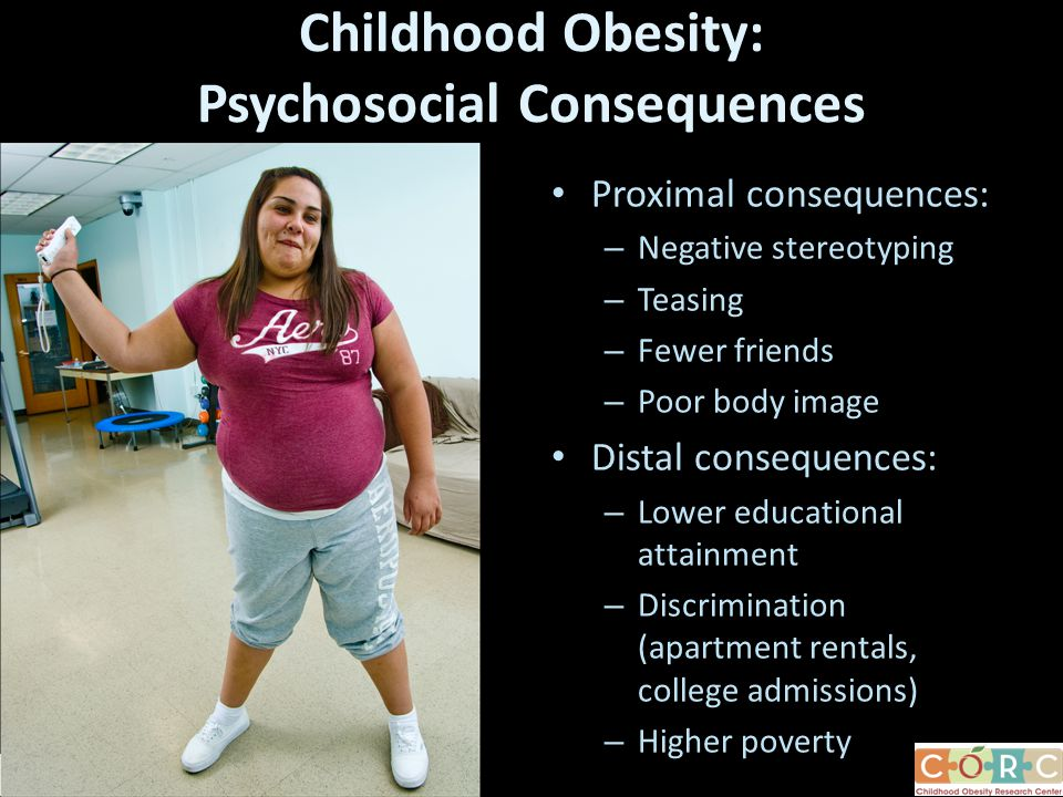 Childhood Obesity: Psychosocial Consequences Proximal consequences: – Negative stereotyping – Teasing – Fewer friends – Poor body image Distal consequences: – Lower educational attainment – Discrimination (apartment rentals, college admissions) – Higher poverty