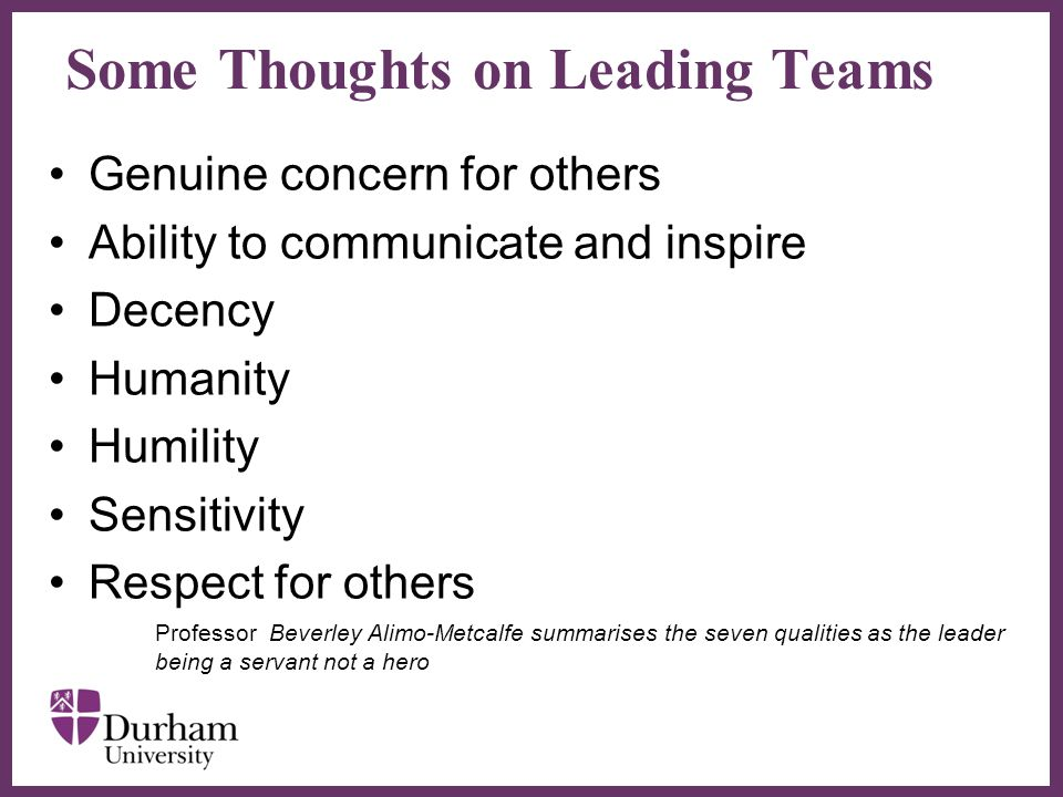 ∂ Some Thoughts on Leading Teams Genuine concern for others Ability to communicate and inspire Decency Humanity Humility Sensitivity Respect for others Professor Beverley Alimo-Metcalfe summarises the seven qualities as the leader being a servant not a hero