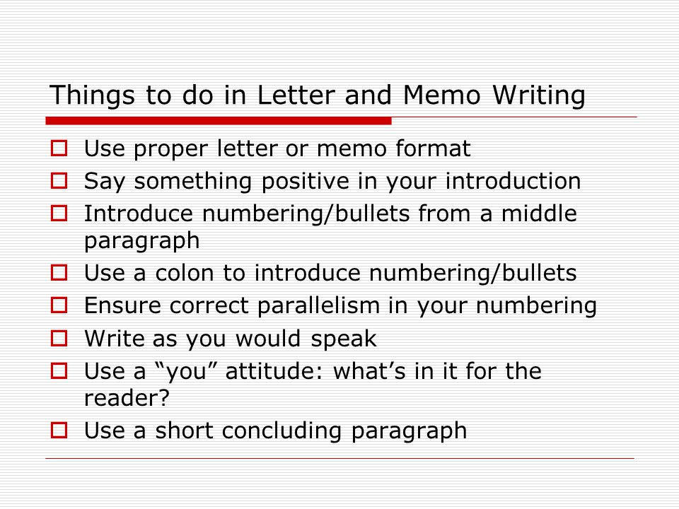 Things to do in Letter and Memo Writing  Use proper letter or memo format  Say something positive in your introduction  Introduce numbering/bullets from a middle paragraph  Use a colon to introduce numbering/bullets  Ensure correct parallelism in your numbering  Write as you would speak  Use a you attitude: what's in it for the reader.