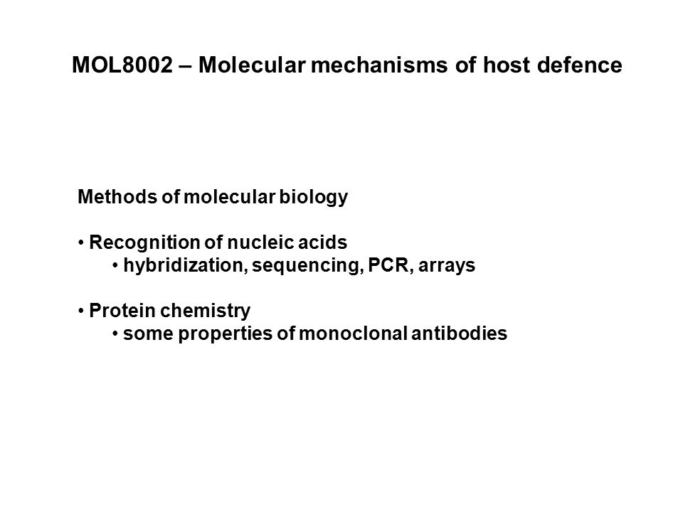 MOL8002 – Molecular mechanisms of host defence Methods of molecular biology Recognition of nucleic acids hybridization, sequencing, PCR, arrays Protein chemistry some properties of monoclonal antibodies