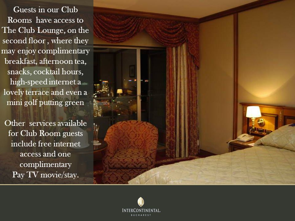Guests in our Club Rooms have access to The Club Lounge, on the second floor, where they may enjoy complimentary breakfast, afternoon tea, snacks, cocktail hours, high-speed internet a lovely terrace and even a mini golf putting green Other services available for Club Room guests include free internet access and one complimentary Pay TV movie/stay.