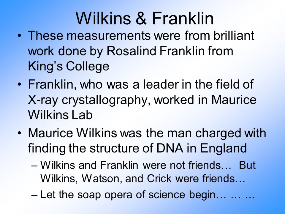 Wilkins & Franklin These measurements were from brilliant work done by Rosalind Franklin from King's College Franklin, who was a leader in the field of X-ray crystallography, worked in Maurice Wilkins Lab Maurice Wilkins was the man charged with finding the structure of DNA in England –Wilkins and Franklin were not friends… But Wilkins, Watson, and Crick were friends… –Let the soap opera of science begin… … …