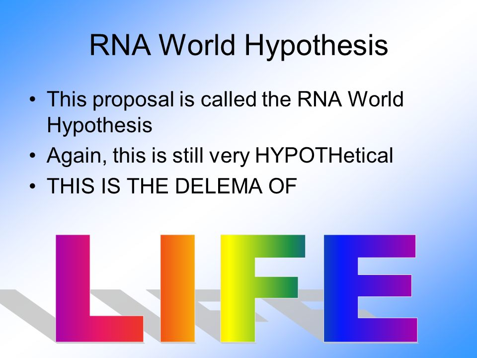 RNA World Hypothesis This proposal is called the RNA World Hypothesis Again, this is still very HYPOTHetical THIS IS THE DELEMA OF