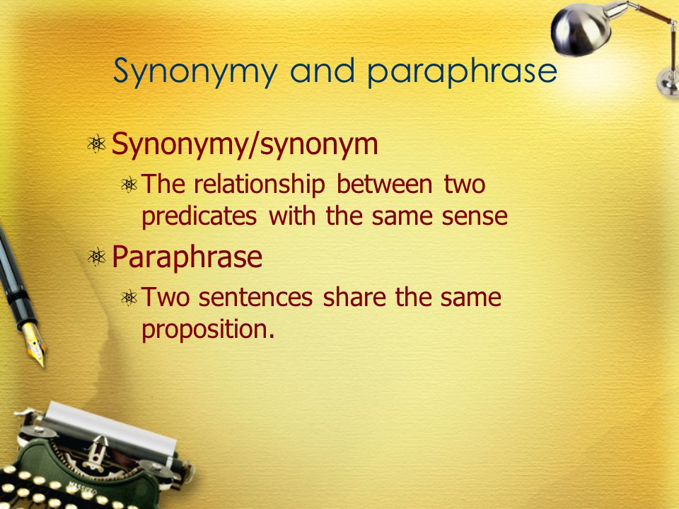 Synonymy and paraphrase Synonymy/synonym The relationship between two predicates with the same sense Paraphrase Two sentences share the same proposition.