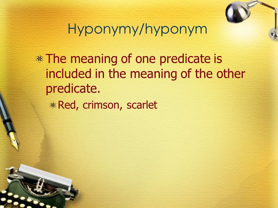 Hyponymy/hyponym The meaning of one predicate is included in the meaning of the other predicate. Red, crimson, scarlet