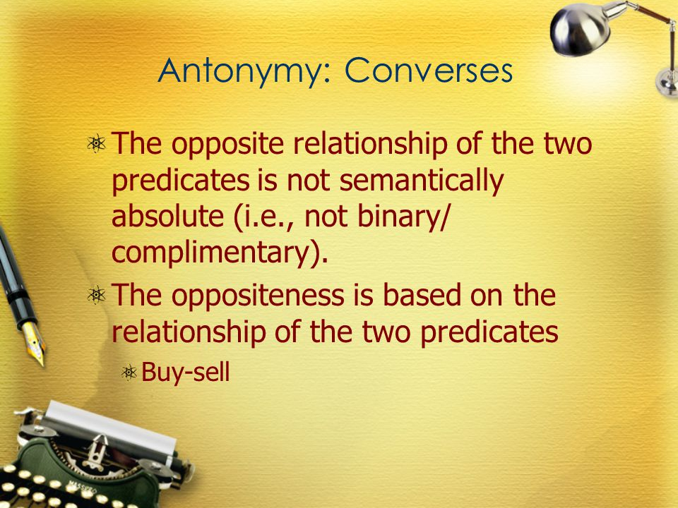 Antonymy: Converses The opposite relationship of the two predicates is not semantically absolute (i.e., not binary/ complimentary).