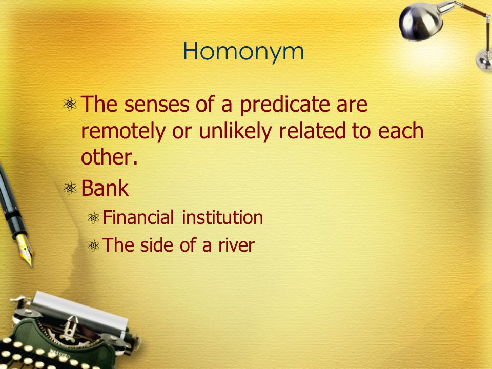 Homonym The senses of a predicate are remotely or unlikely related to each other.