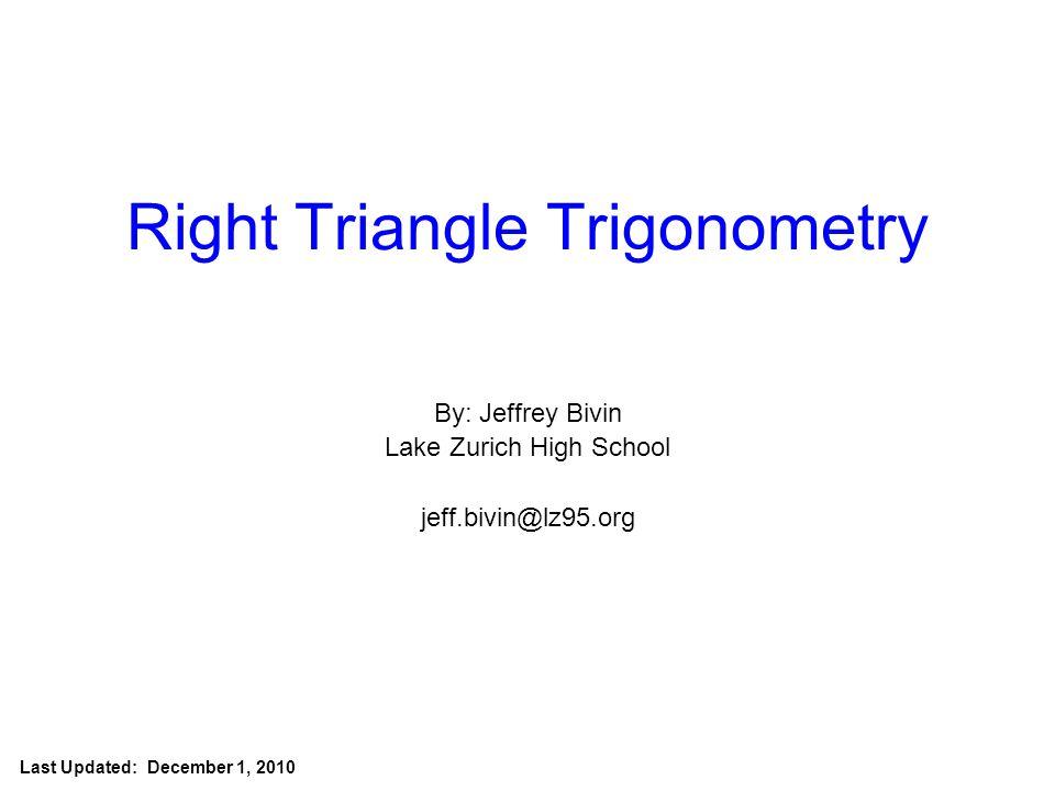 Jeff Bivin -- LZHS Right Triangle Trigonometry By: Jeffrey Bivin Lake Zurich High School jeff.bivin@lz95.org Last Updated: December 1, 2010