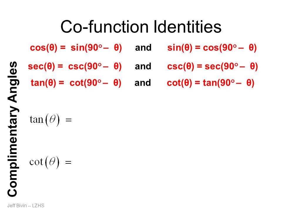 Jeff Bivin -- LZHS Co-function Identities Complimentary Angles cos(θ) = sin(90 o – θ) and sin(θ) = cos(90 o – θ) sec(θ) = csc(90 o – θ) and csc(θ) = s
