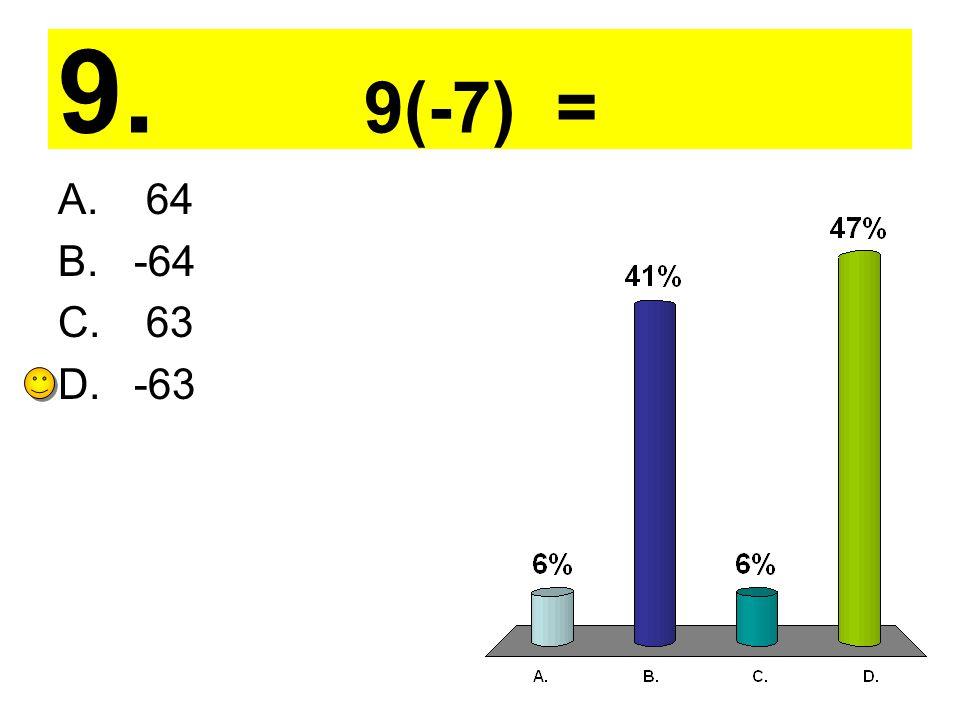 9. 9(-7) = A. 64 B. -64 C. 63 D. -63