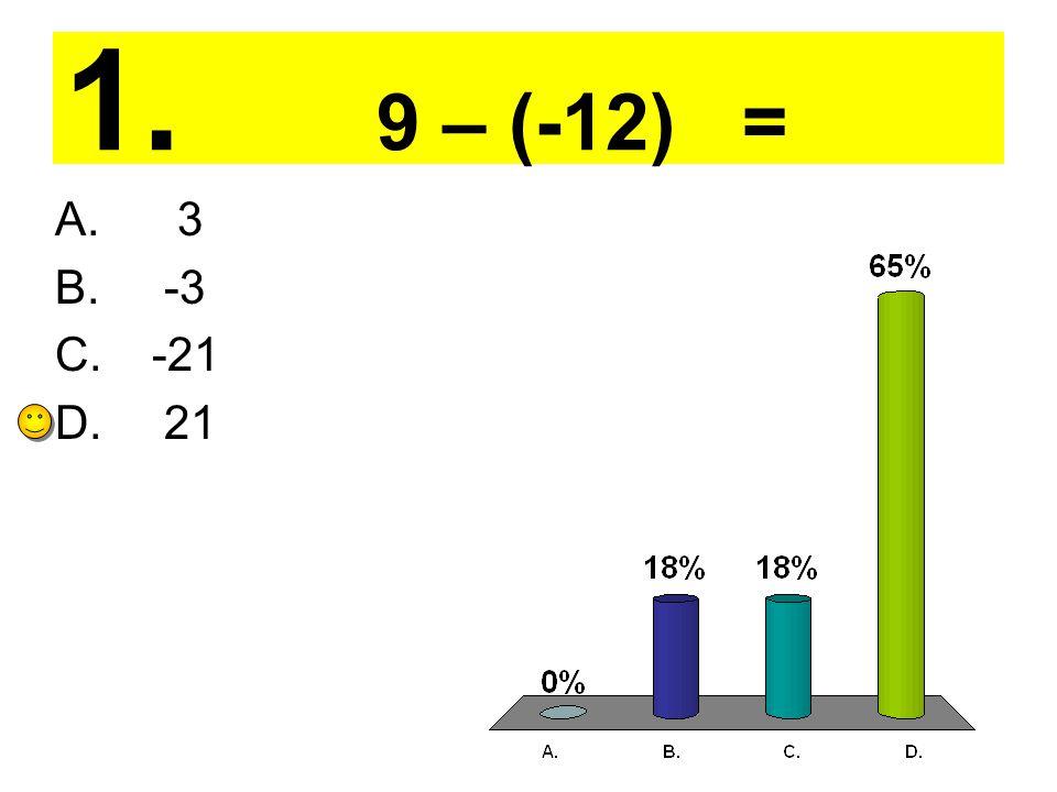 1. 9 – (-12) = A. 3 B. -3 C. -21 D. 21