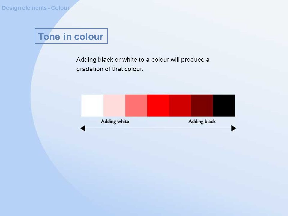 Tone in colour Design elements - Colour Adding black or white to a colour will produce a gradation of that colour.