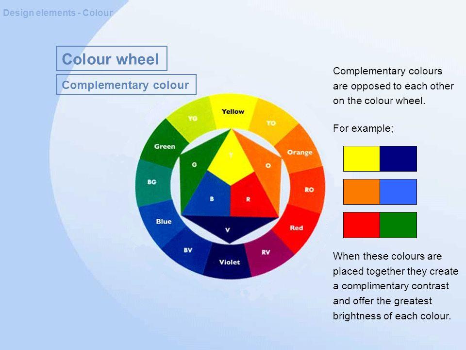 Colour wheel Design elements - Colour Complementary colour Complementary colours are opposed to each other on the colour wheel.