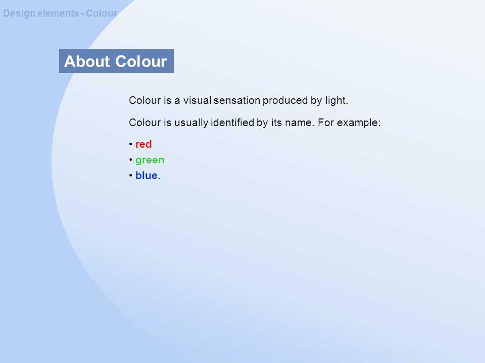 About Colour Design elements - Colour Colour is a visual sensation produced by light.