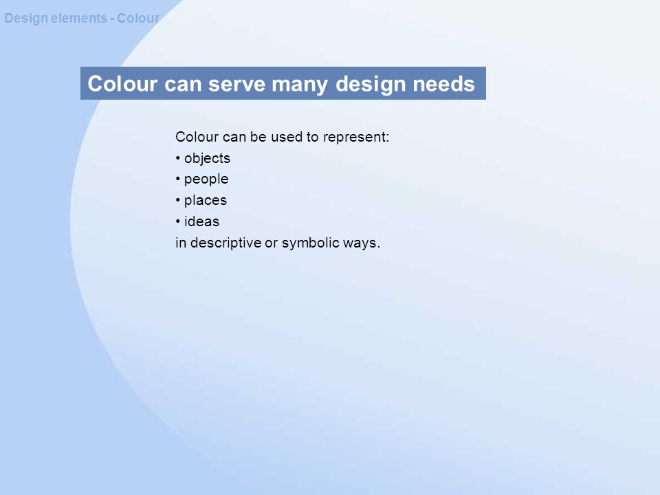 Colour can serve many design needs Design elements - Colour Colour can be used to represent: objects people places ideas in descriptive or symbolic ways.