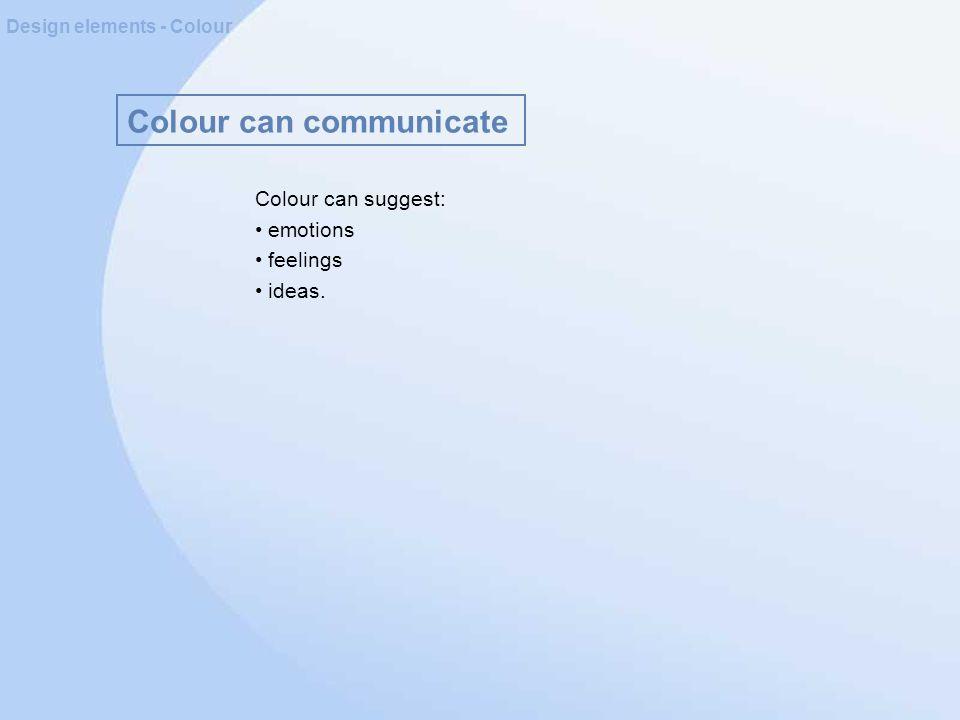 Colour can communicate Design elements - Colour Colour can suggest: emotions feelings ideas.
