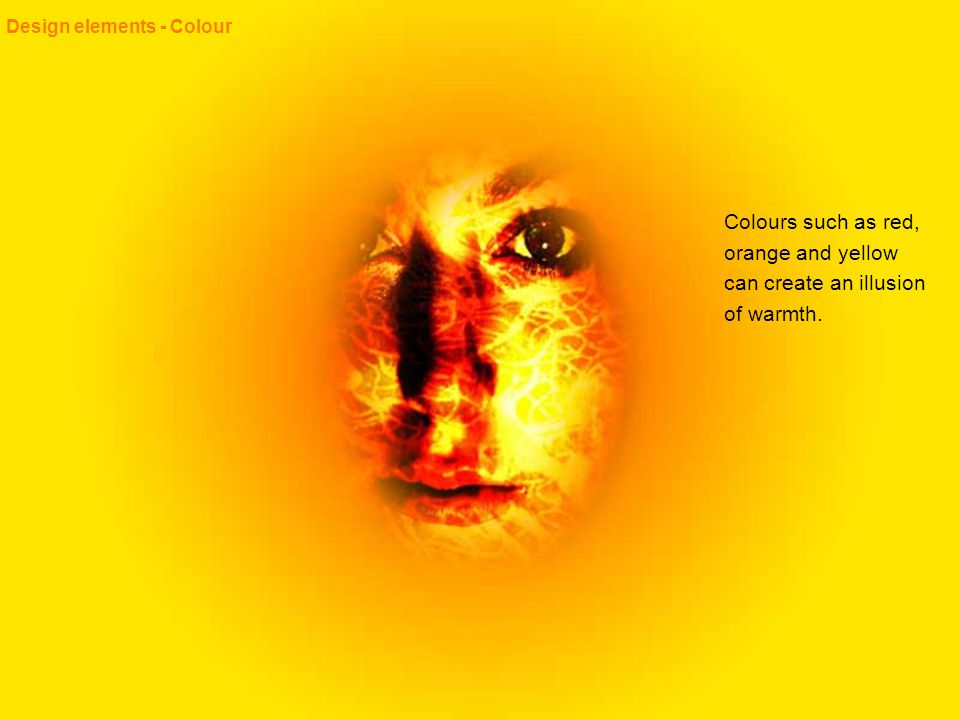 Design elements - Colour Colours such as red, orange and yellow can create an illusion of warmth.