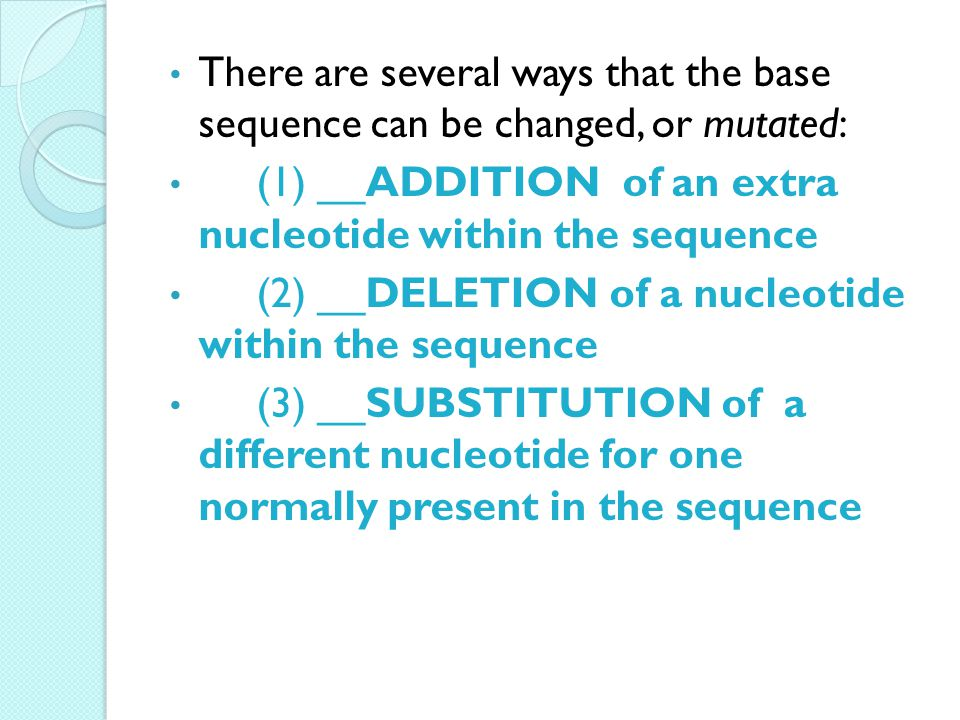 There are several ways that the base sequence can be changed, or mutated: (1) __ADDITION of an extra nucleotide within the sequence (2) __DELETION of a nucleotide within the sequence (3) __SUBSTITUTION of a different nucleotide for one normally present in the sequence