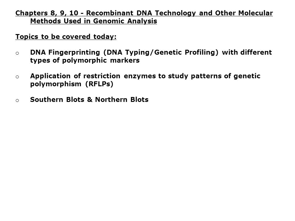 Chapters 8, 9, 10 - Recombinant DNA Technology and Other Molecular Methods Used in Genomic Analysis Topics to be covered today: o DNA Fingerprinting (DNA Typing/Genetic Profiling) with different types of polymorphic markers o Application of restriction enzymes to study patterns of genetic polymorphism (RFLPs) o Southern Blots & Northern Blots